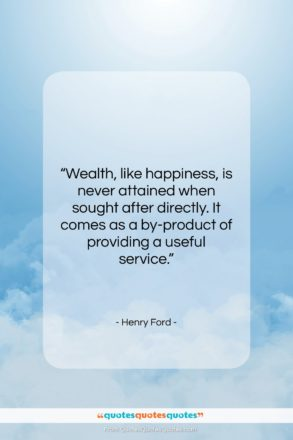 "Henry Ford quote: ""Wealth, like happiness, is never attained when…""- at QuotesQuotesQuotes.com"
