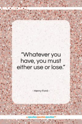 """Henry Ford quote: """"Whatever you have, you must either use…""""- at QuotesQuotesQuotes.com"""