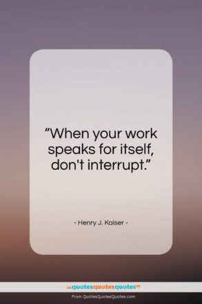 "Henry J. Kaiser quote: ""When your work speaks for itself, don't…""- at QuotesQuotesQuotes.com"
