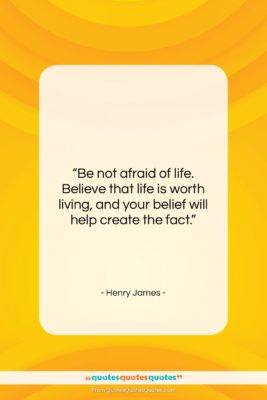 "Henry James quote: ""Be not afraid of life. Believe that…""- at QuotesQuotesQuotes.com"