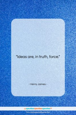 """Henry James quote: """"Ideas are, in truth, force….""""- at QuotesQuotesQuotes.com"""