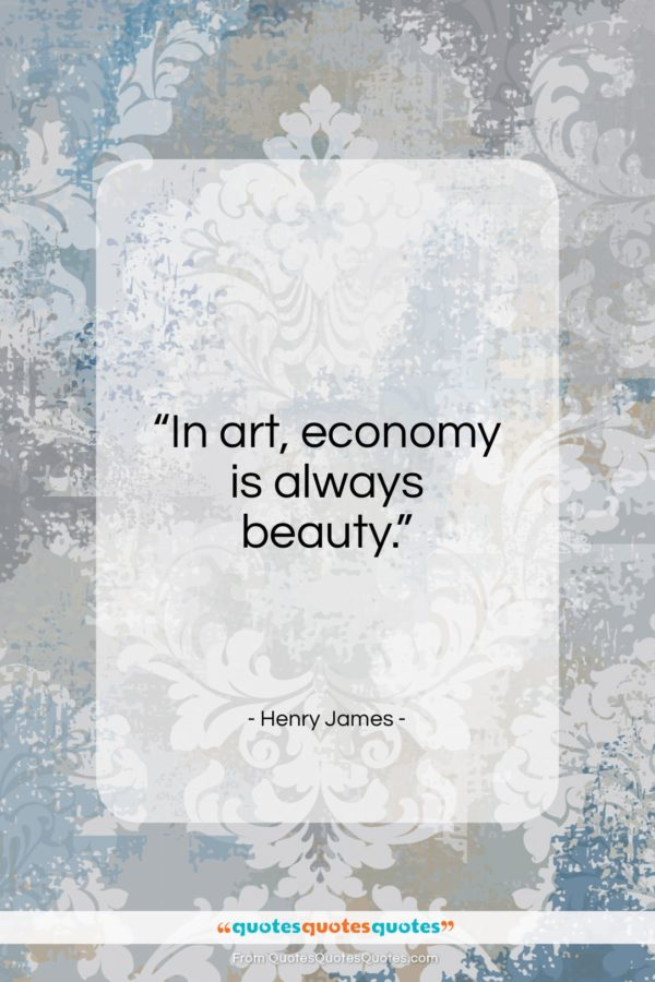 """Henry James quote: """"In art, economy is always beauty…""""- at QuotesQuotesQuotes.com"""