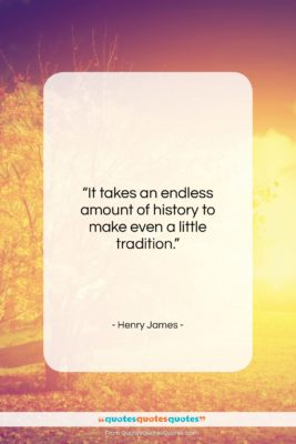 """Henry James quote: """"It takes an endless amount of history…""""- at QuotesQuotesQuotes.com"""