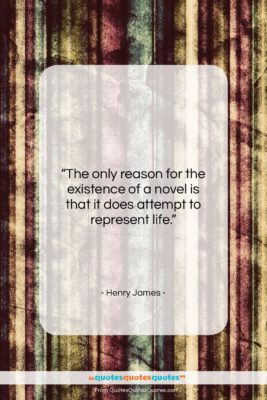 """Henry James quote: """"The only reason for the existence of…""""- at QuotesQuotesQuotes.com"""