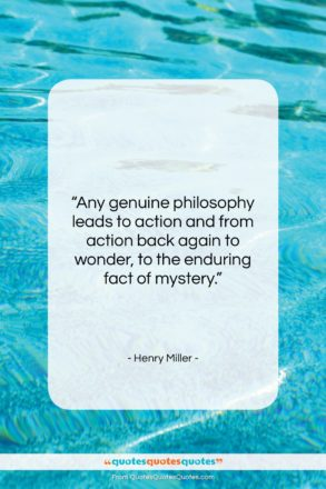 """Henry Miller quote: """"Any genuine philosophy leads to action and…""""- at QuotesQuotesQuotes.com"""