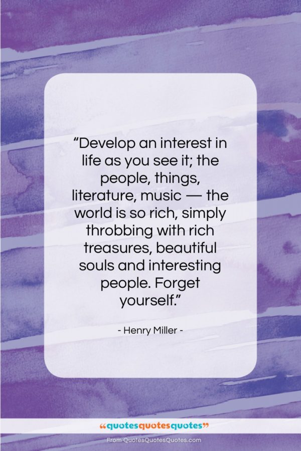 """Henry Miller quote: """"Develop an interest in life as you…""""- at QuotesQuotesQuotes.com"""