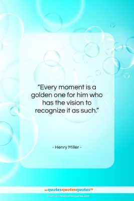 """Henry Miller quote: """"Every moment is a golden one for…""""- at QuotesQuotesQuotes.com"""