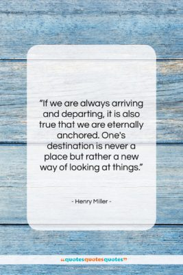 """Henry Miller quote: """"If we are always arriving and departing,…""""- at QuotesQuotesQuotes.com"""