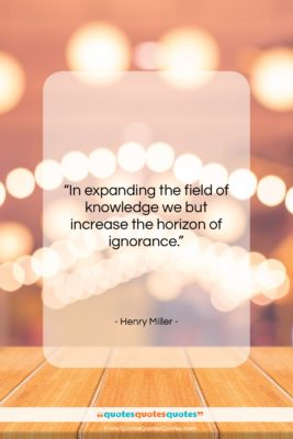 """Henry Miller quote: """"In expanding the field of knowledge we…""""- at QuotesQuotesQuotes.com"""