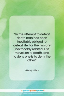 """Henry Miller quote: """"In the attempt to defeat death man…""""- at QuotesQuotesQuotes.com"""
