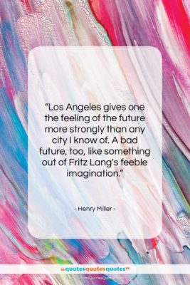 """Henry Miller quote: """"Los Angeles gives one the feeling of…""""- at QuotesQuotesQuotes.com"""