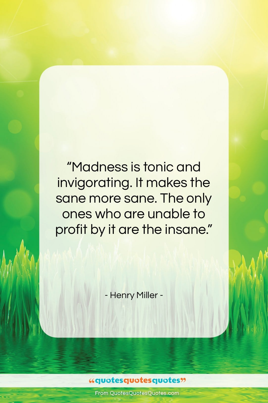 """Henry Miller quote: """"Madness is tonic and invigorating. It makes…""""- at QuotesQuotesQuotes.com"""