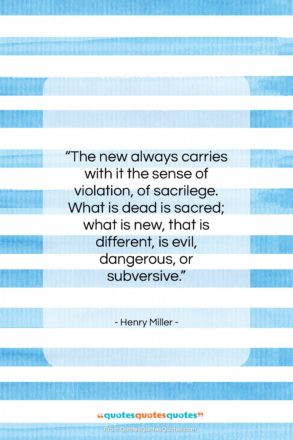 """Henry Miller quote: """"The new always carries with it the…""""- at QuotesQuotesQuotes.com"""