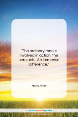 """Henry Miller quote: """"The ordinary man is involved in action,…""""- at QuotesQuotesQuotes.com"""