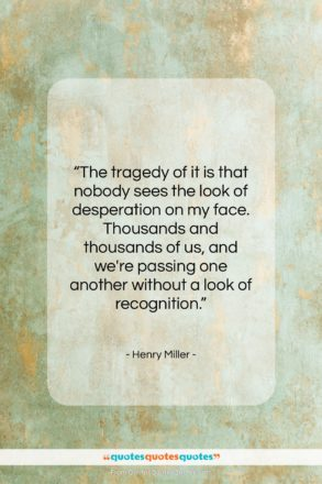 """Henry Miller quote: """"The tragedy of it is that nobody…""""- at QuotesQuotesQuotes.com"""