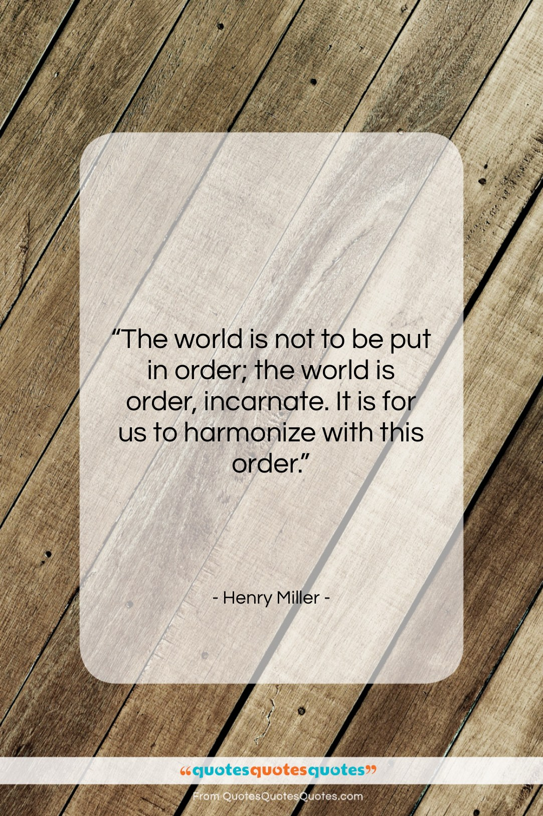 """Henry Miller quote: """"The world is not to be put…""""- at QuotesQuotesQuotes.com"""