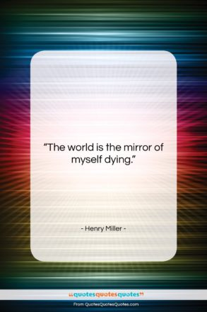 """Henry Miller quote: """"The world is the mirror of myself…""""- at QuotesQuotesQuotes.com"""
