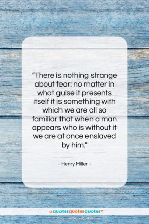 """Henry Miller quote: """"There is nothing strange about fear: no…""""- at QuotesQuotesQuotes.com"""