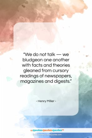 """Henry Miller quote: """"We do not talk — we bludgeon…""""- at QuotesQuotesQuotes.com"""