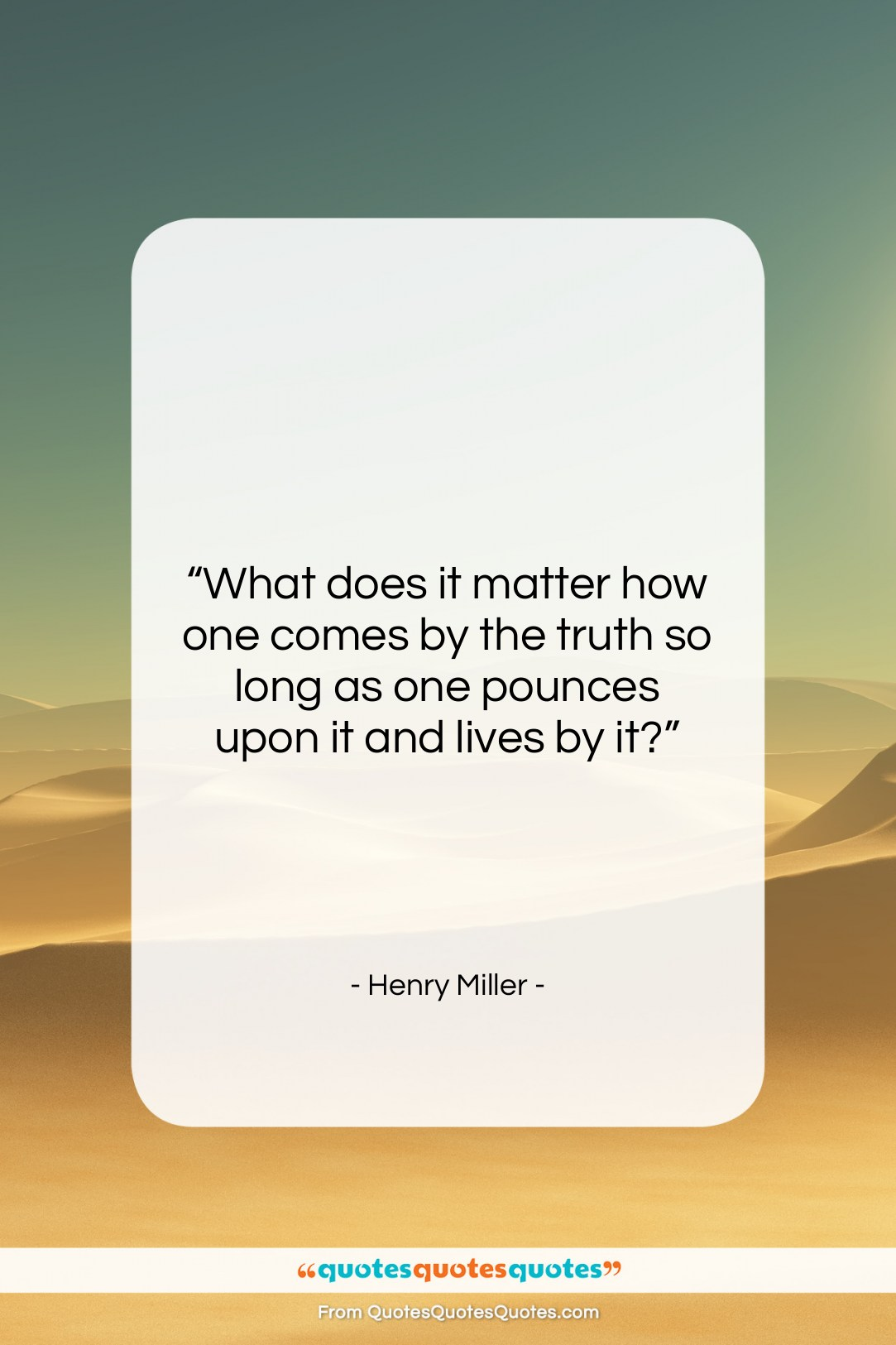 """Henry Miller quote: """"What does it matter how one comes…""""- at QuotesQuotesQuotes.com"""