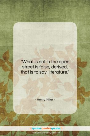 """Henry Miller quote: """"What is not in the open street…""""- at QuotesQuotesQuotes.com"""