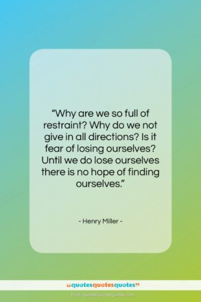 """Henry Miller quote: """"Why are we so full of restraint?…""""- at QuotesQuotesQuotes.com"""