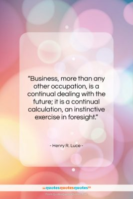 """Henry R. Luce quote: """"Business, more than any other occupation, is…""""- at QuotesQuotesQuotes.com"""