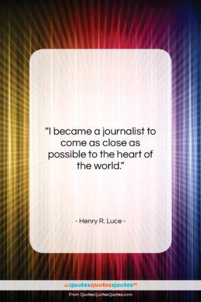 """Henry R. Luce quote: """"I became a journalist to come as…""""- at QuotesQuotesQuotes.com"""