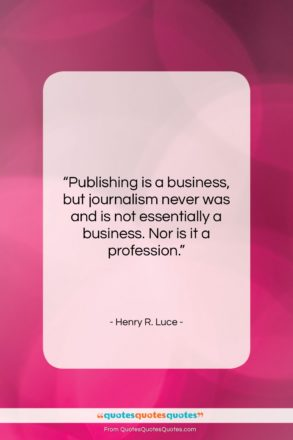 """Henry R. Luce quote: """"Publishing is a business, but journalism never…""""- at QuotesQuotesQuotes.com"""