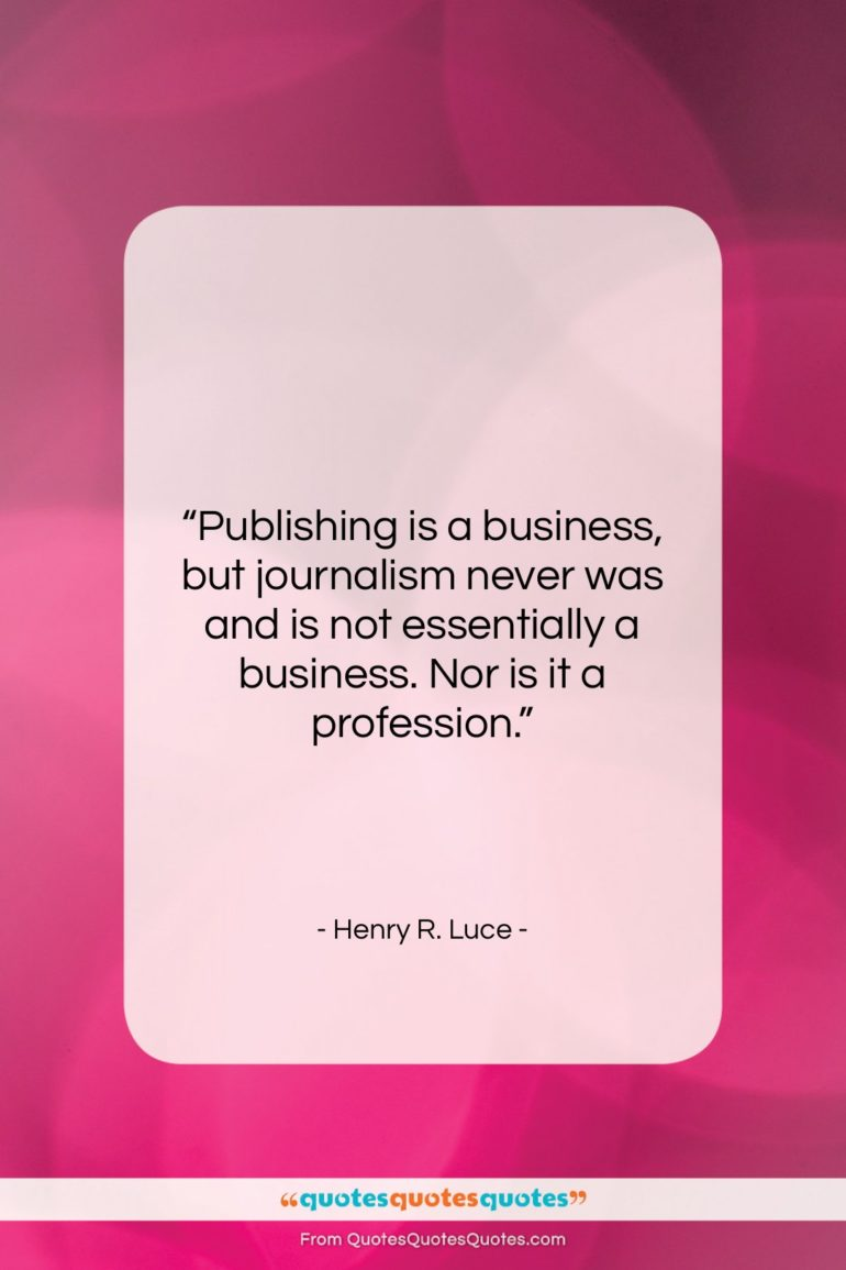 "Henry R. Luce quote: ""Publishing is a business, but journalism never…""- at QuotesQuotesQuotes.com"