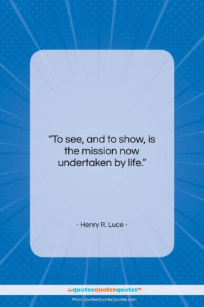 """Henry R. Luce quote: """"To see, and to show, is the…""""- at QuotesQuotesQuotes.com"""