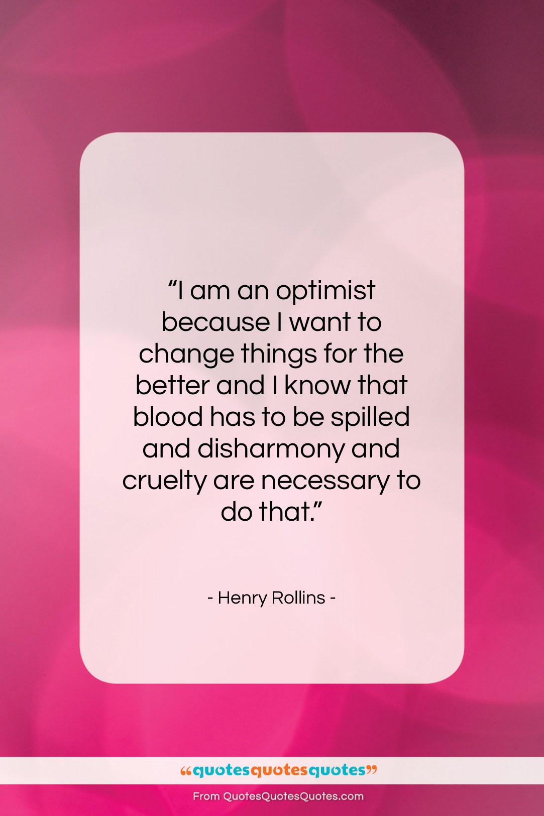 """Henry Rollins quote: """"I am an optimist because I want…""""- at QuotesQuotesQuotes.com"""