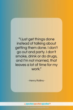 "Henry Rollins quote: ""I just get things done instead of…""- at QuotesQuotesQuotes.com"