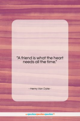 """Henry Van Dyke quote: """"A friend is what the heart needs…""""- at QuotesQuotesQuotes.com"""