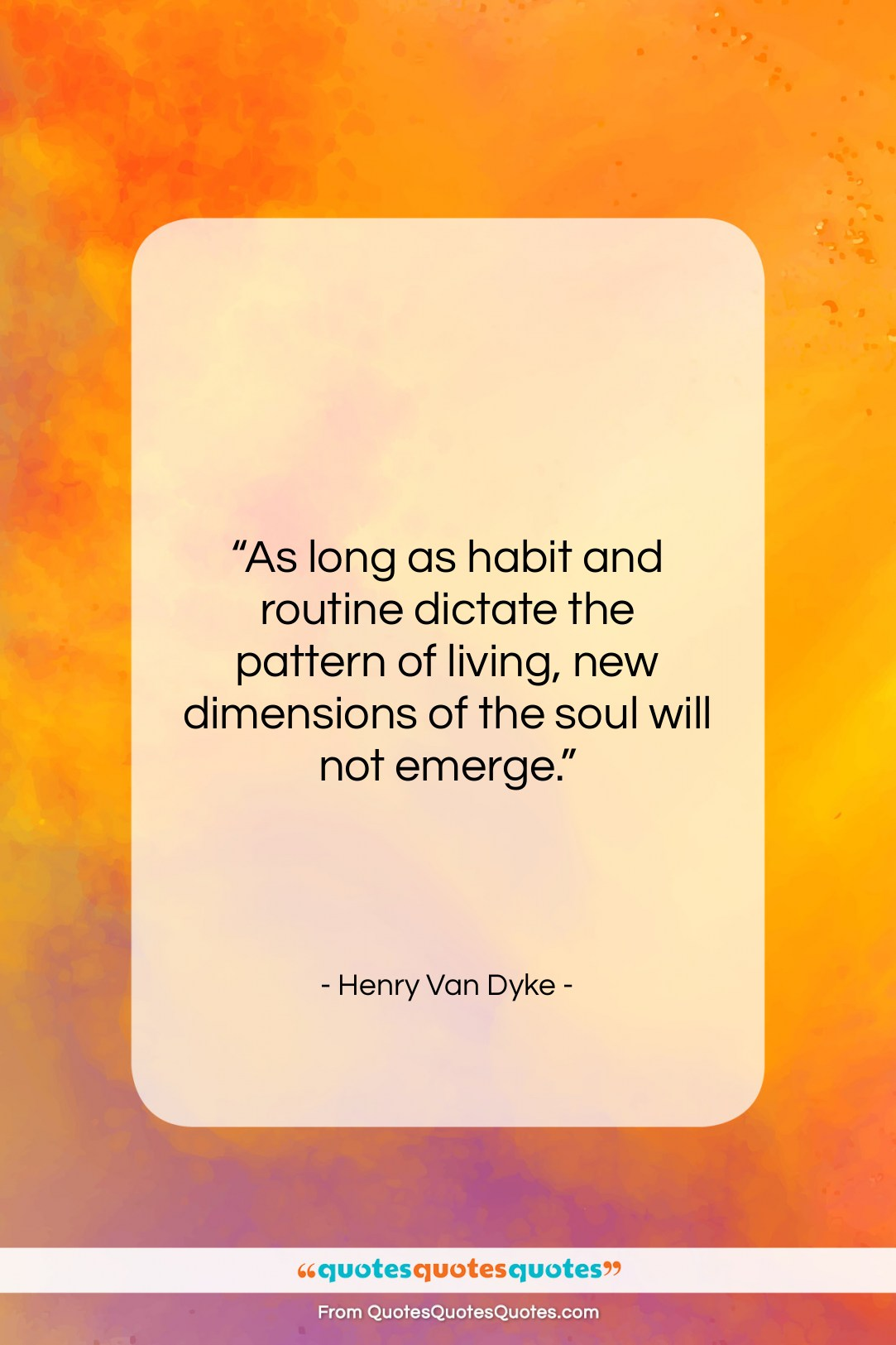 """Henry Van Dyke quote: """"As long as habit and routine dictate…""""- at QuotesQuotesQuotes.com"""