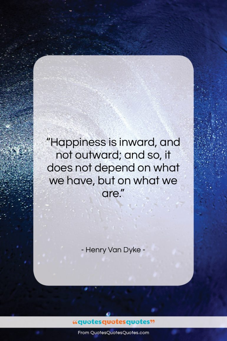 """Henry Van Dyke quote: """"Happiness is inward, and not outward; and…""""- at QuotesQuotesQuotes.com"""