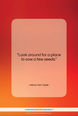 """Henry Van Dyke quote: """"Look around for a place to sow…""""- at QuotesQuotesQuotes.com"""