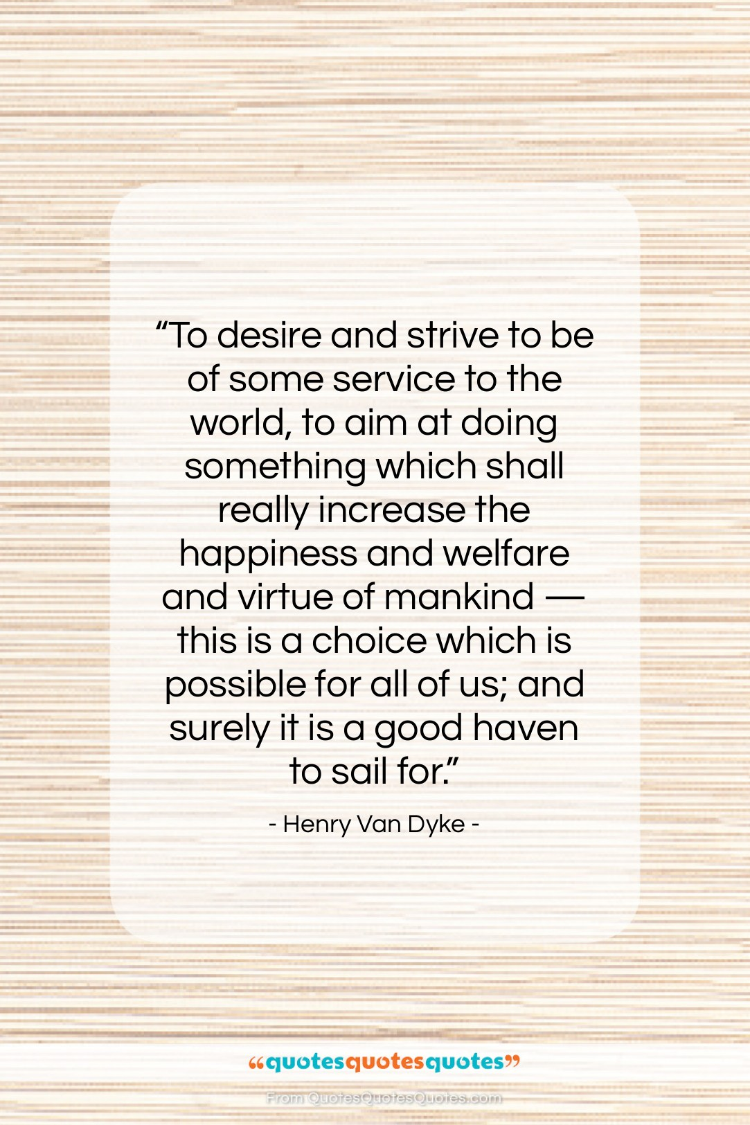 """Henry Van Dyke quote: """"To desire and strive to be of…""""- at QuotesQuotesQuotes.com"""