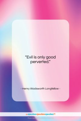 "Henry Wadsworth Longfellow quote: ""Evil is only good perverted….""- at QuotesQuotesQuotes.com"