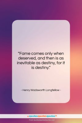 """Henry Wadsworth Longfellow quote: """"Fame comes only when deserved, and then…""""- at QuotesQuotesQuotes.com"""