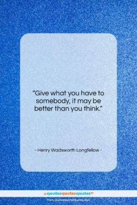 """Henry Wadsworth Longfellow quote: """"Give what you have to somebody, it…""""- at QuotesQuotesQuotes.com"""