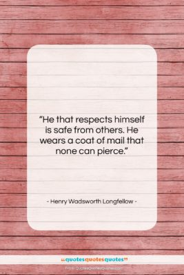"""Henry Wadsworth Longfellow quote: """"He that respects himself is safe from…""""- at QuotesQuotesQuotes.com"""