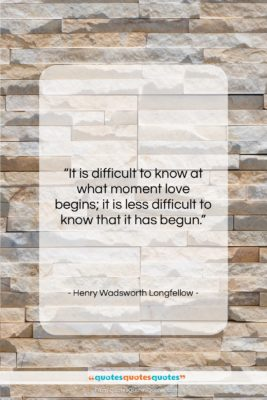 """Henry Wadsworth Longfellow quote: """"It is difficult to know at what…""""- at QuotesQuotesQuotes.com"""