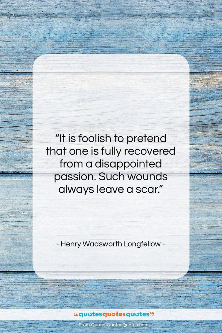 """Henry Wadsworth Longfellow quote: """"It is foolish to pretend that one…""""- at QuotesQuotesQuotes.com"""