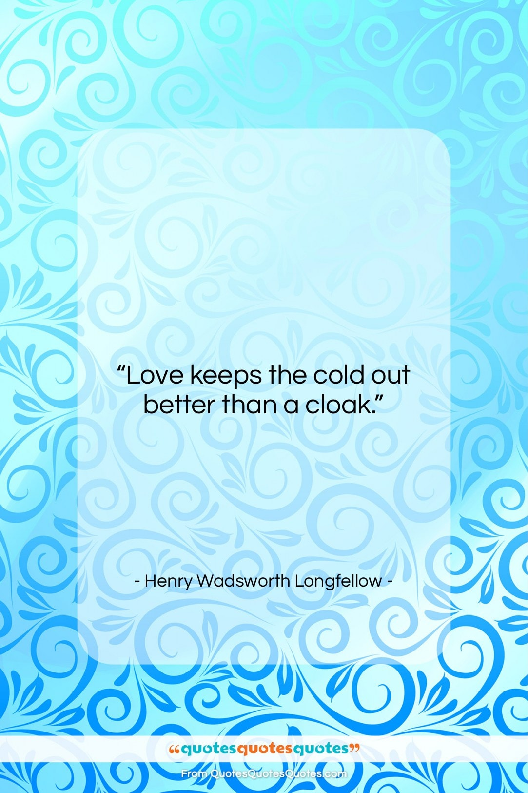 """Henry Wadsworth Longfellow quote: """"Love keeps the cold out better than…""""- at QuotesQuotesQuotes.com"""