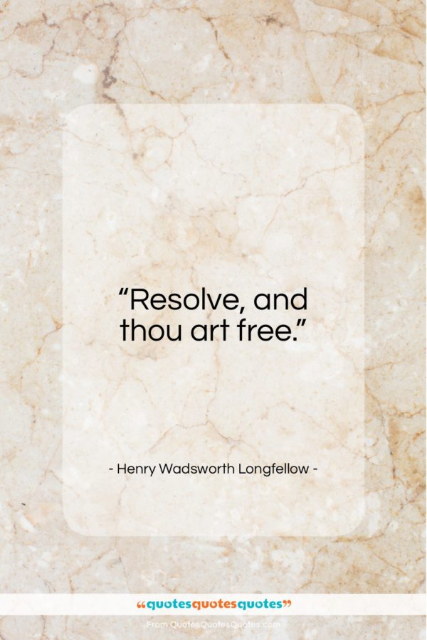 """Henry Wadsworth Longfellow quote: """"Resolve, and thou art free.""""- at QuotesQuotesQuotes.com"""
