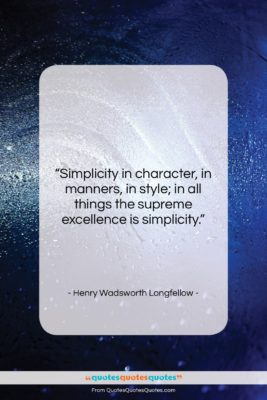 """Henry Wadsworth Longfellow quote: """"Simplicity in character, in manners, in style;…""""- at QuotesQuotesQuotes.com"""