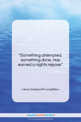 """Henry Wadsworth Longfellow quote: """"Something attempted, something done, Has earned a…""""- at QuotesQuotesQuotes.com"""