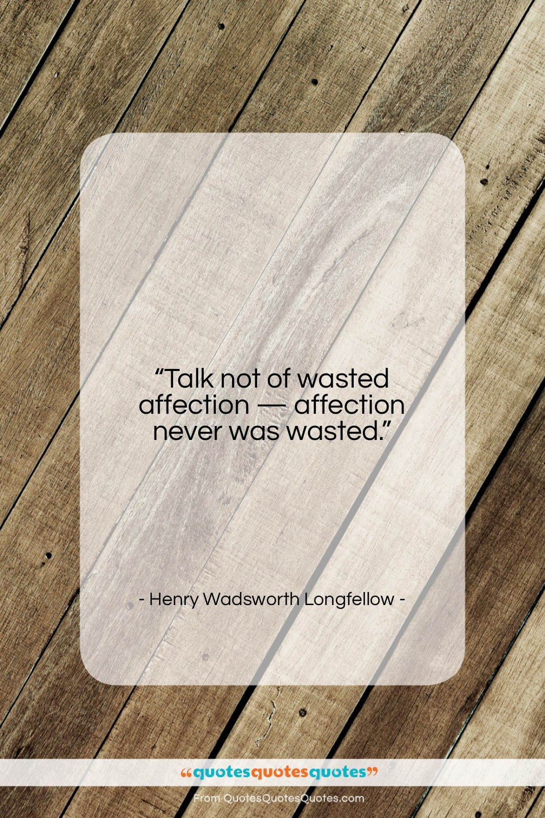 """Henry Wadsworth Longfellow quote: """"Talk not of wasted affection — affection…""""- at QuotesQuotesQuotes.com"""
