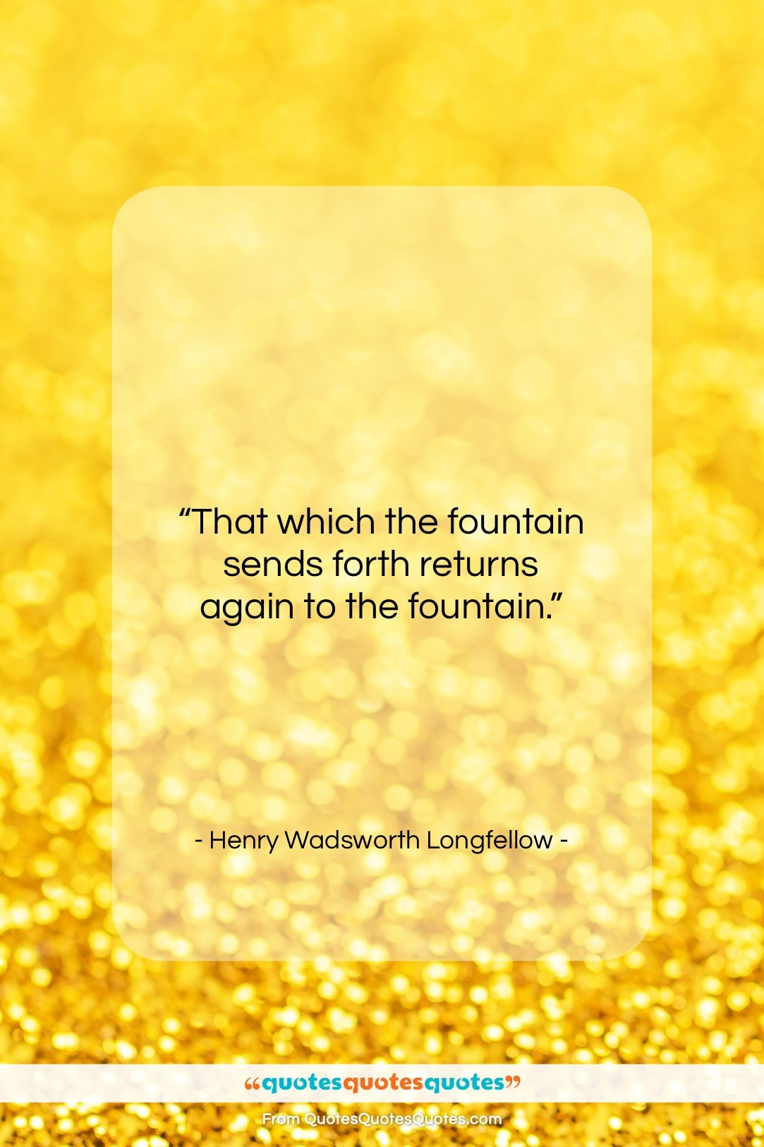 """Henry Wadsworth Longfellow quote: """"That which the fountain sends forth returns…""""- at QuotesQuotesQuotes.com"""